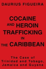 COCAINE AND HEROIN TRAFFICKING IN THE CARIBBEAN - THE CASE OF TRINIDAD AND TOBAGO, JAMAICA AND GUYANA ebook by Daurius Figueira