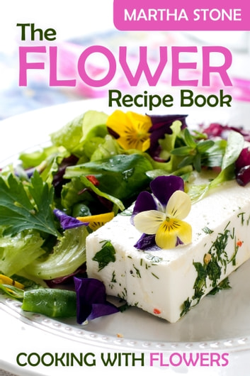 The flower recipe book cooking with flowers ebook by martha stone the flower recipe book cooking with flowers ebook by martha stone forumfinder Image collections