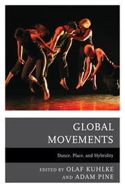 Global Movements - Dance, Place, and Hybridity ebook by Olaf Kuhlke, Adam M. Pine, Yuko Aoyama,...