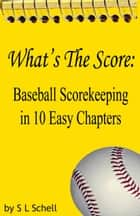 What's The Score: Baseball Scorekeeping in 10 Easy Chapters ebook by S L Schell