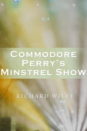 Commodore Perry's Minstrel Show ebook by Richard Wiley