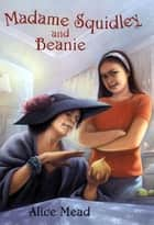 Madame Squidley and Beanie ebook by Alice Mead