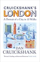 Cruickshank's London: A Portrait of a City in 13 Walks eBook by Dan Cruickshank