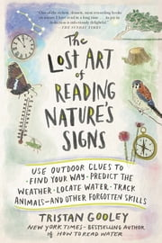 The Lost Art of Reading Nature's Signs - Use Outdoor Clues to Find Your Way, Predict the Weather, Locate Water, Track Animals—and Other Forgotten Skills ebook by Tristan Gooley