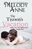 The Tycoon's Vacation - Baby for the Billionaire - Book Two ebook by Melody Anne