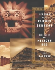 Legends of the Plumed Serpent - Biography of a Mexican God ebook by Neil Baldwin