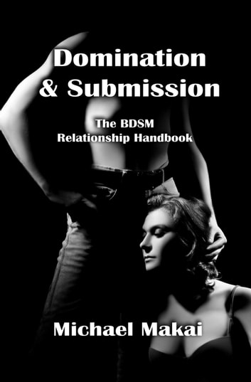 Domination & Submission: The BDSM Relationship Handbook, 2nd Ed. ebook by Michael Makai