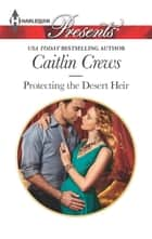 Protecting the Desert Heir eBook by Caitlin Crews