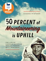 Fifty Percent of Mountaineering is Uphill - The Life of Canadian Mountain Rescue Pioneer Willi Pfisterer ebook by Susanna Pfisterer