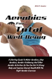 Aerobics For Total Well-Being - A Starting Guide To Water Aerobics, Step Aerobics, Aerobic Kickboxing And Other Aerobic Activities So You Can Get A Strong Body and Improve Overall Health With The Right Aerobic Exercise ebook by Mitch P. Sanders
