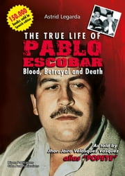 The true life of Pablo Escobar - Blood, betrayal and death ebook by Astrid Maria Legarda Martinez, Adriana Blanco