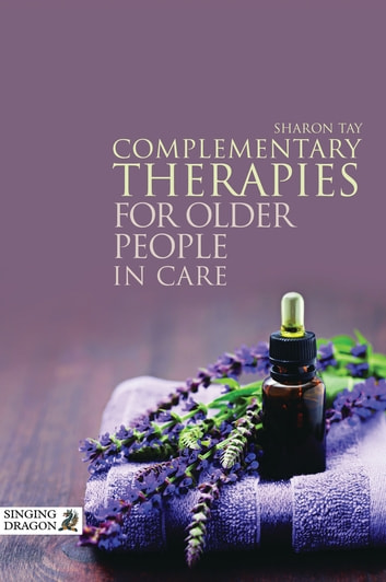 Complementary Therapies for Older People in Care ebook by Sharon Tay