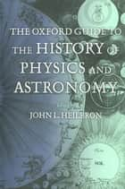 The Oxford Guide to the History of Physics and Astronomy ebook by John L. Heilbron