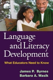 Language and Literacy Development - What Educators Need to Know ebook by James P. Byrnes, PhD,Barbara A. Wasik, PhD