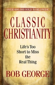 Classic Christianity - Life's Too Short to Miss the Real Thing ebook by Bob George