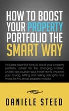 How to Boost Your Property Portfolio the Smart Way - Includes Essential Tools to Boost Your Property Portfolio, Adapt for the Changing Market, Protect and Sustain Your Investments, Improve Your Buying, Letting and Selling Strengths and More for the Smart Property Investor. ebook by Daniele Steed