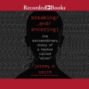 "Breaking and Entering - The Extraordinary Story of a Hacker Called ""Alien"" audiobook by Jeremy N. Smith"