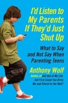 I'd Listen to My Parents If They'd Just Shut Up - What to Say and Not Say When Parenting Teens Today ebook by Anthony Wolf