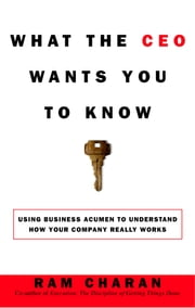 What the CEO Wants You to Know - Using Your Business Acumen to Understand How Your Company Really Works ebook by Ram Charan