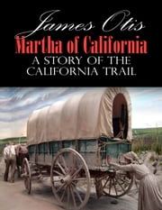 Martha of California; A Story of the California Trail ebook by James Otis