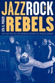 Jazz, Rock, and Rebels - Cold War Politics and American Culture in a Divided Germany ebook by Uta G. Poiger