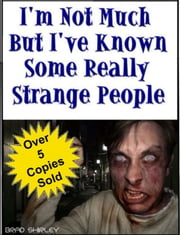 I'm Not Much But I've Known Some Really Strange People ebook by Brad Shirley