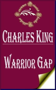 Warrior Gap: A Story of the Sioux Outbreak of '68 ebook by Charles King