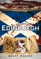 Bloody Scottish History: Edinburgh ebook by Geoff Holder