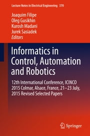 Informatics in Control, Automation and Robotics - 12th International Conference, ICINCO 2015 Colmar, Alsace, France, 21-23 July, 2015 Revised Selected Papers ebook by Joaquim Filipe,Oleg Gusikhin,Kurosh Madani,Jurek Sasiadek