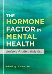 The Hormone Factor in Mental Health - Bridging the Mind-Body Gap ebook by Linda M. Rio,Tina Constantin,Adrianna G. Ioachimescu,Alexis Deavenport,Niloufar Ilani,Aimee Burke Valeras,Ingrid Rodi,Robert S. Hoffman,Sharmyn McGraw,Carmina Cuilty-McGee,Lorin Michel,Lewis S. Blevins,Mitchell E. Geffner,Luis Sobrinho,Pejman Cohan,Patrice M. Yasuda,Daniel Kelly,Jamie E. Banker