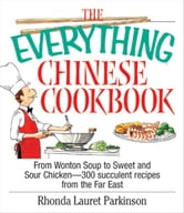 The Everything Chinese Cookbook: From Wonton Soup to Sweet and Sour Chicken-300 Succelent Recipes from the Far East - From Wonton Soup to Sweet and Sour Chicken-300 Succelent Recipes from the Far East ebook by Rhonda Lauret Parkinson