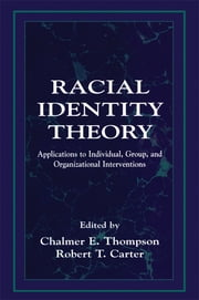 Racial Identity Theory - Applications to Individual, Group, and Organizational Interventions ebook by Chalmer E. Thompson,Robert T. Carter