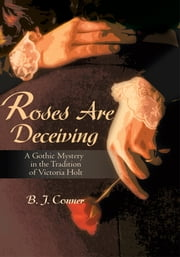 Roses Are Deceiving - A Gothic Mystery in the Tradition of Victoria Holt ebook by B. Conner