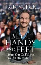 Be the Hands and Feet - Living Out God's Love for All His Children eBook by Nick Vujicic