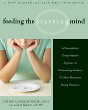 Feeding the Starving Mind - A Personalized, Comprehensive Approach to Overcoming Anorexia and Other Starvation Eating Disorders ebook by Doreen A. Samelson, EdD, MSCP,Robert Graff, MD