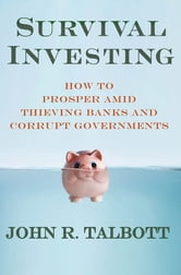 Survival Investing - How to Prosper Amid Thieving Banks and Corrupt Governments ebook by John R. Talbott