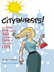 Citybursts! - Get Your Feet Laid for $450 . . . and Other Tales of Girls in the City ebook by Alexandra Koslow