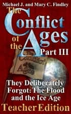 The Conflict of the Ages Teacher III They Deliberately Forgot The Flood and the Ice Age ebook by Michael J. Findley