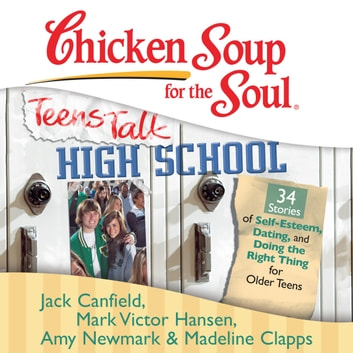 Chicken Soup for the Soul: Teens Talk High School - 34 Stories of Self-Esteem, Dating, and Doing the Right Thing for Older Teens audiobook by Jack Canfield,Mark Victor Hansen,Amy Newmark,Madeline Clapps