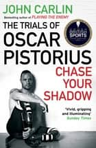 Chase Your Shadow - The Trials of Oscar Pistorius eBook by John Carlin