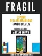 Fragil: El Poder De La Vulnerabilidad (Daring Greatly) - Resumen Del Libro De Brene Brown ebook by Sapiens Editorial