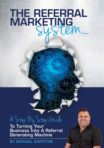 The Referral Marketing System - Step By Step Guide To Building A Referral Machine ebook by Michael Griffiths