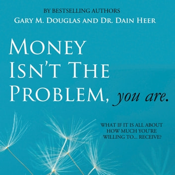 Money Isn't The Problem, You Are audiobook by Gary M. Douglas & Dr. Dain Heer