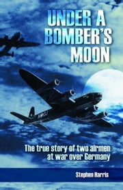 Under a Bomber's Moon: The true story of two airmen at war over Germany ebook by Stephen Harris