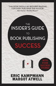 The Insider's Guide to Book Publishing Success ebook by Eric Kampmann,Margot Atwell