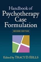 Handbook of Psychotherapy Case Formulation, Second Edition ebook by Tracy D. Eells, PhD
