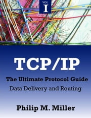 TCP/IP - The Ultimate Protocol Guide: Volume 1 - Data Delivery and Routing ebook by Miller, Philip M.