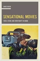 Sensational Movies - Video, Vision, and Christianity in Ghana ebook by Birgit Meyer