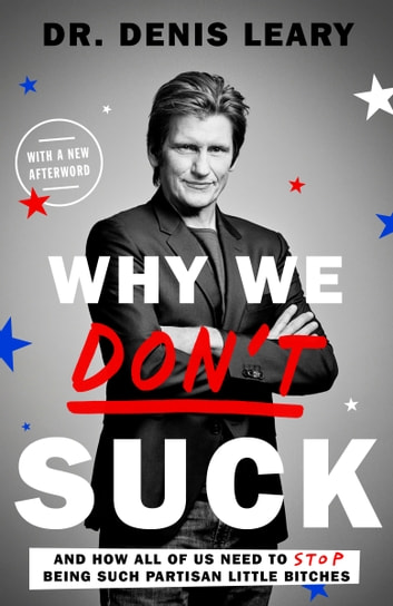 Why We Don't Suck - And How All of Us Need to Stop Being Such Partisan Little Bitches ebook by Denis Leary