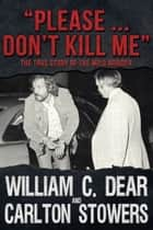 """Please … Don't Kill Me"" - The True Story of the Milo Murder ebook by William C. Dear, Carlton Stowers"
